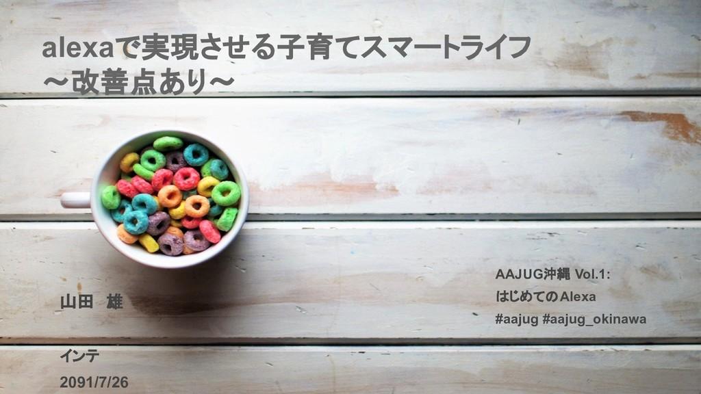 alexaで実現させる子育てスマートライフ 〜改善点あり〜 AAJUG沖縄 Vol.1: はじ...
