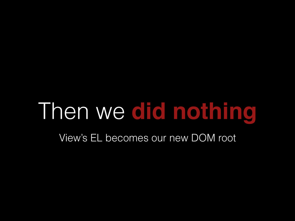 Then we did nothing View's EL becomes our new D...