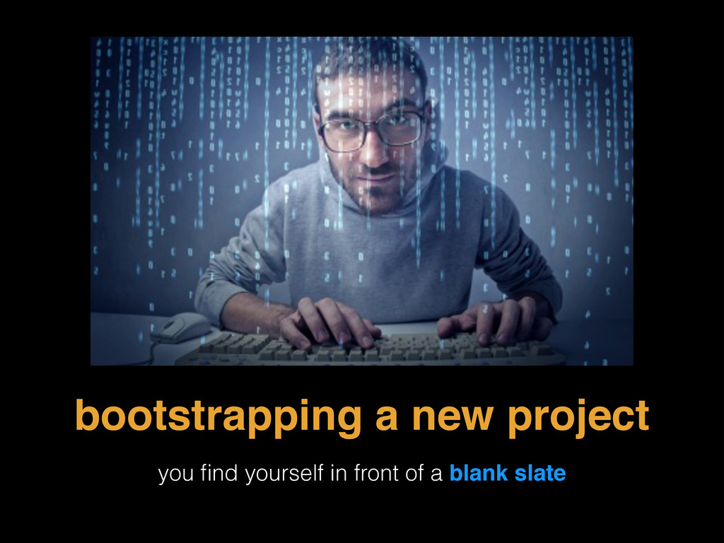 bootstrapping a new project you find yourself in...
