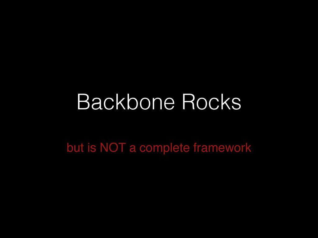 Backbone Rocks but is NOT a complete framework