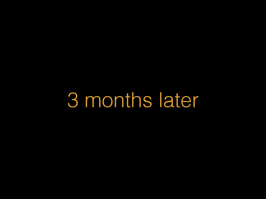 3 months later