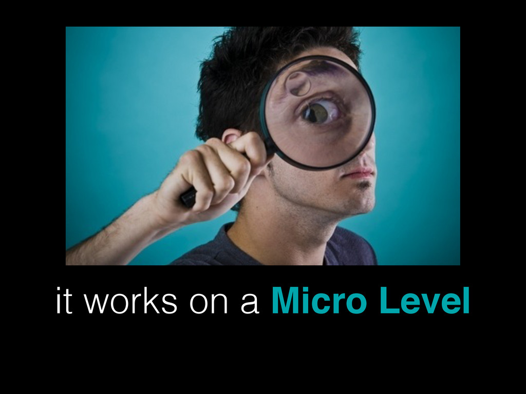 it works on a Micro Level