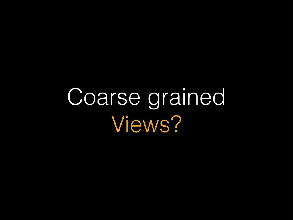 Coarse grained Views?