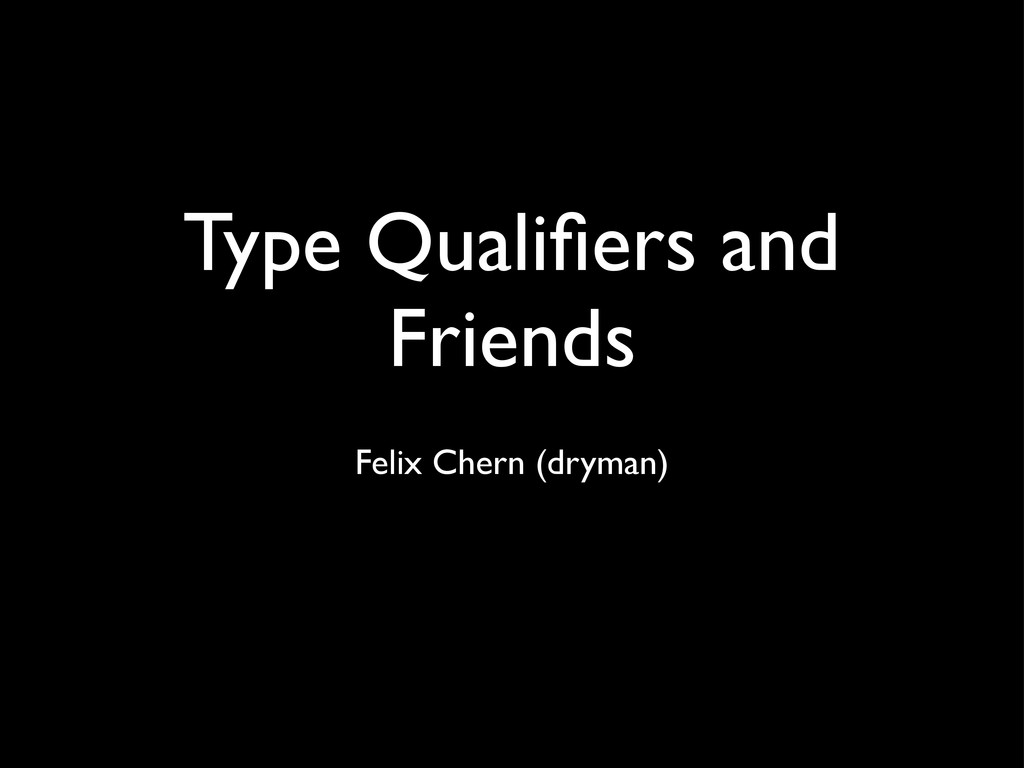 Type Qualifiers and Friends Felix Chern (dryman)