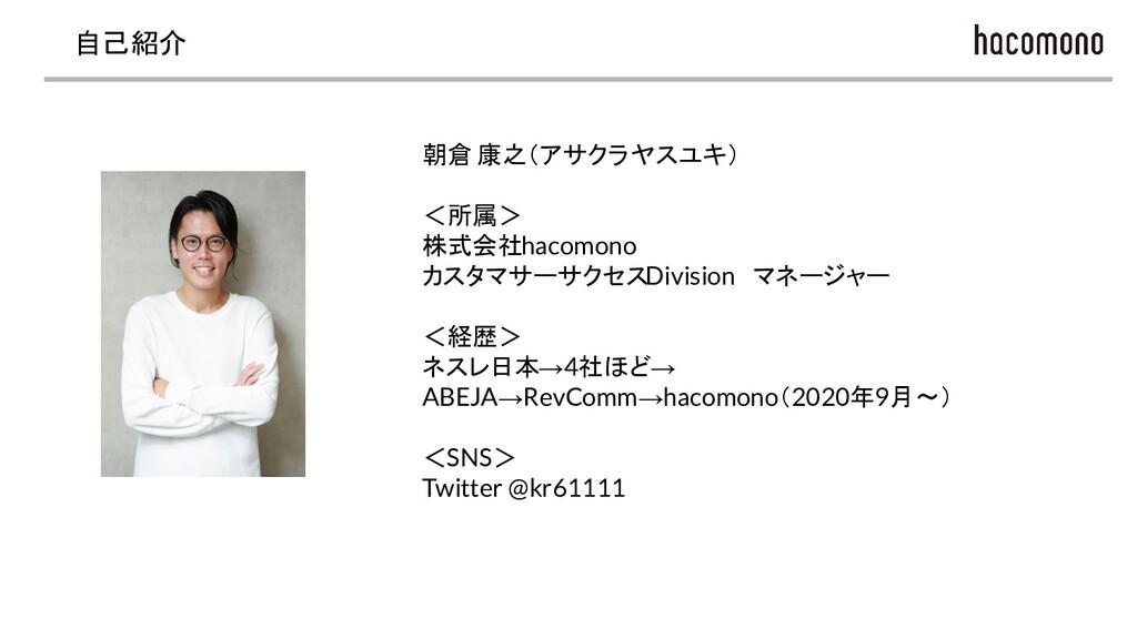 自己紹介 朝倉 康之(アサクラ ヤスユキ) <所属> 株式会社hacomono カスタマサーサ...