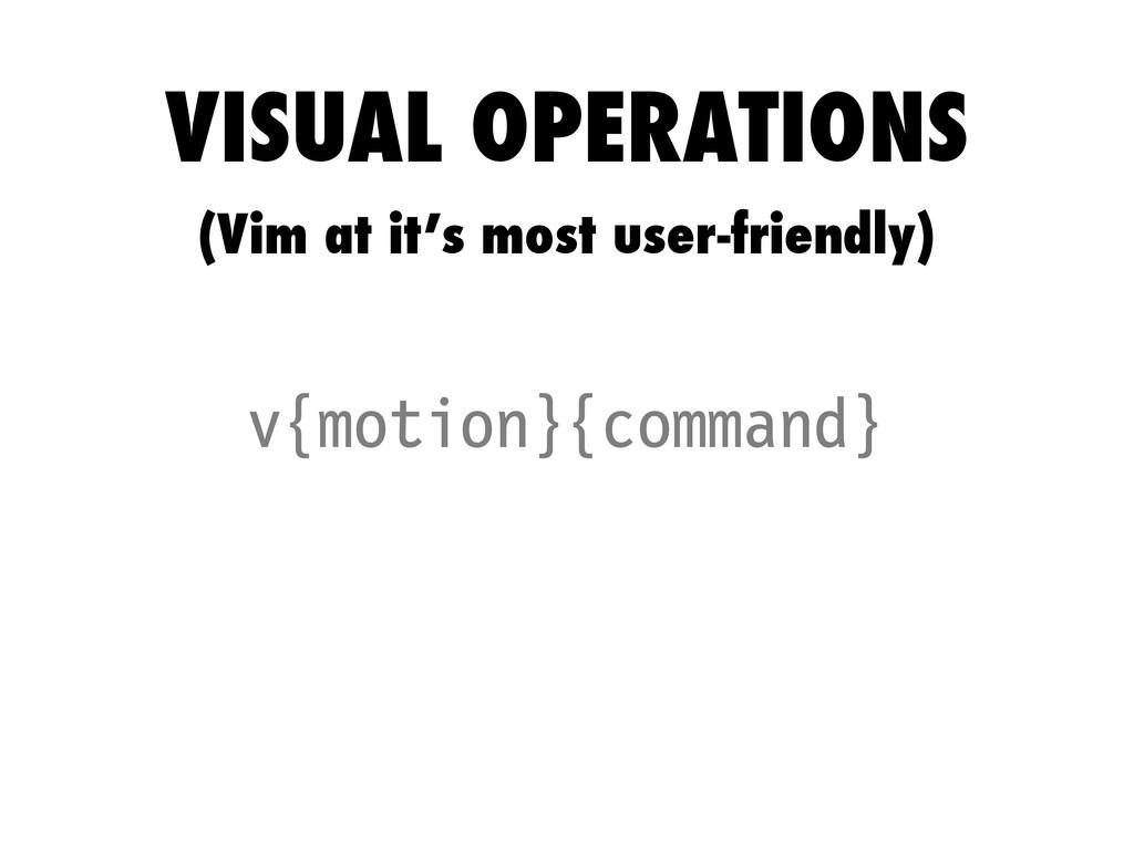 v{motion}{command} VISUAL OPERATIONS (Vim at it...