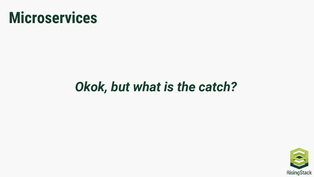 Okok, but what is the catch? Microservices