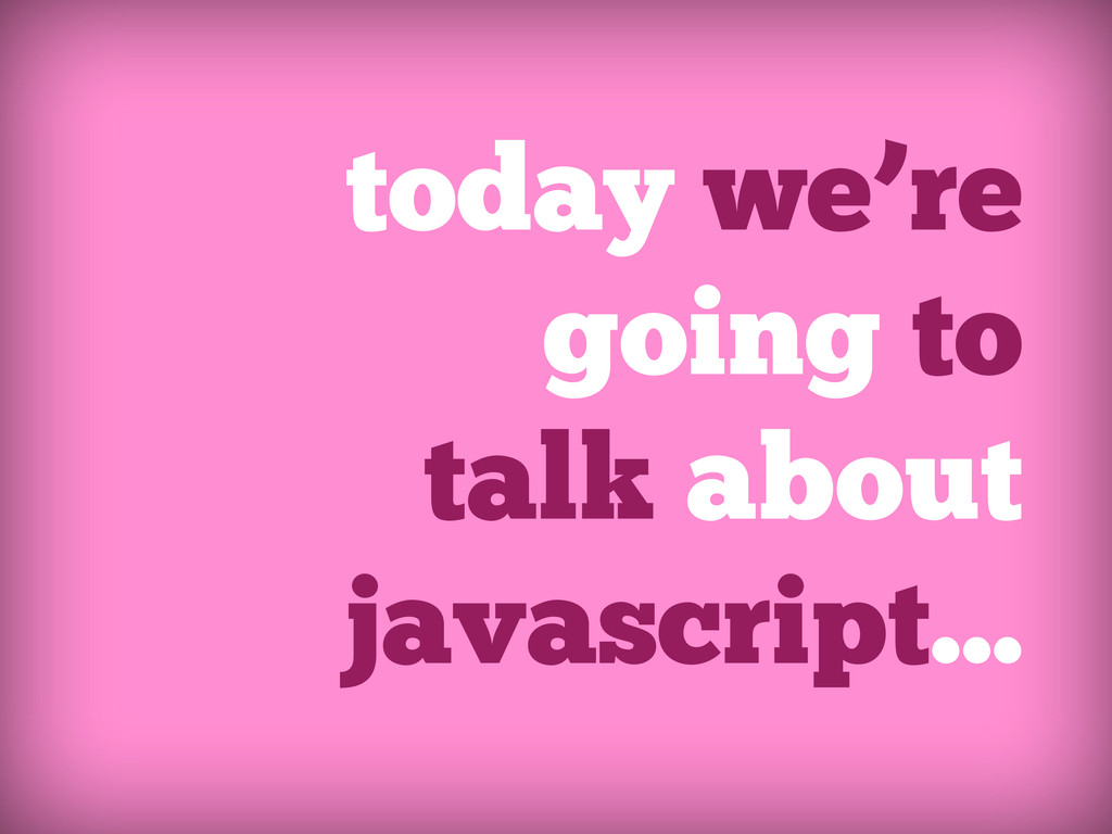 today we're going to talk about javascript...