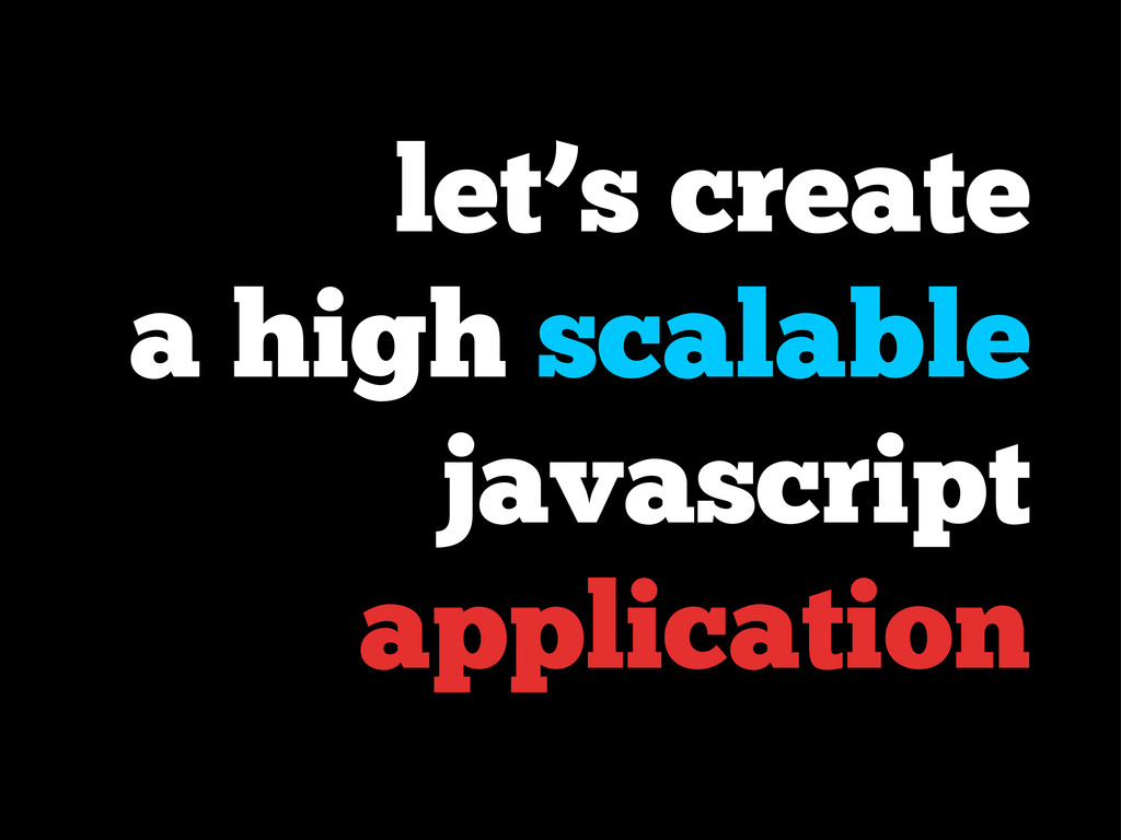 let's create a high scalable javascript applica...