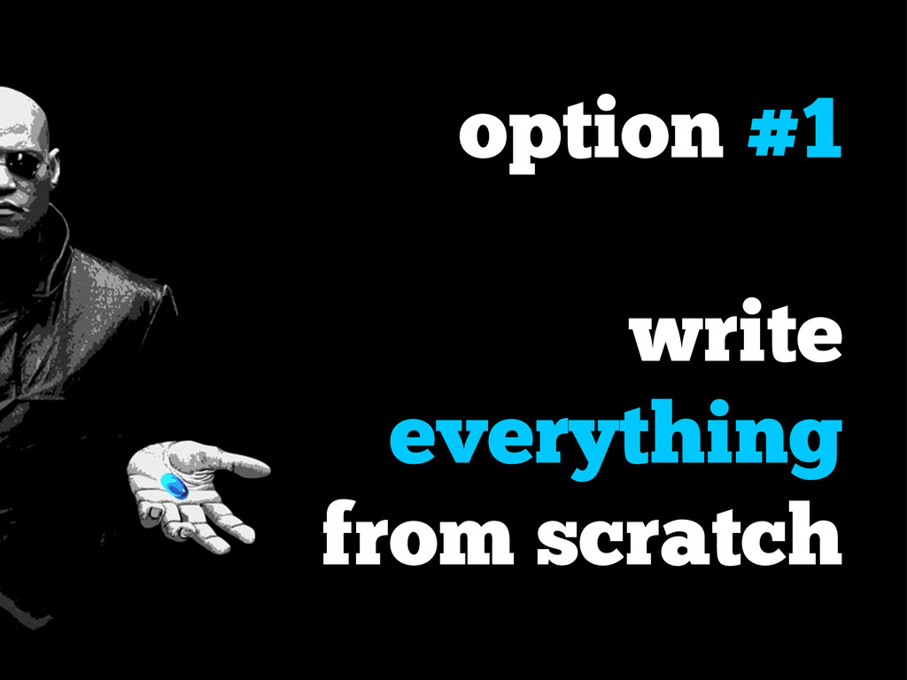 option #1 write everything from scratch
