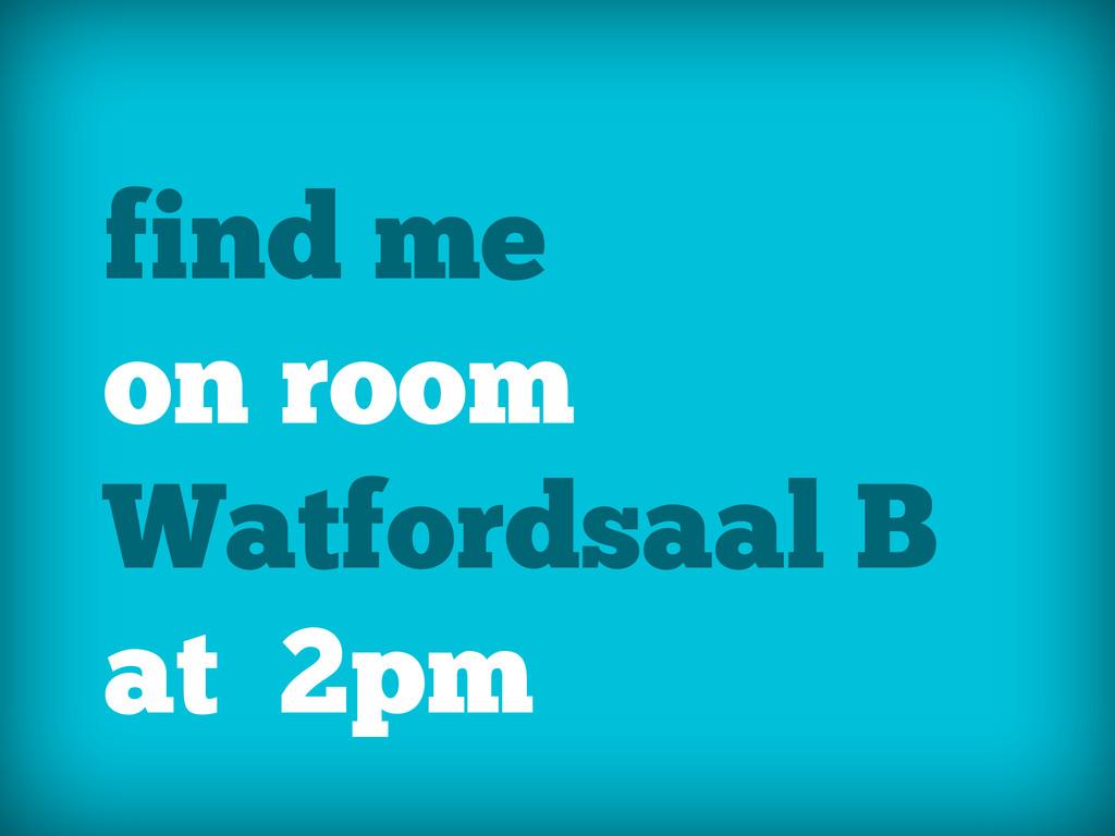 find me on room Watfordsaal B at 2pm