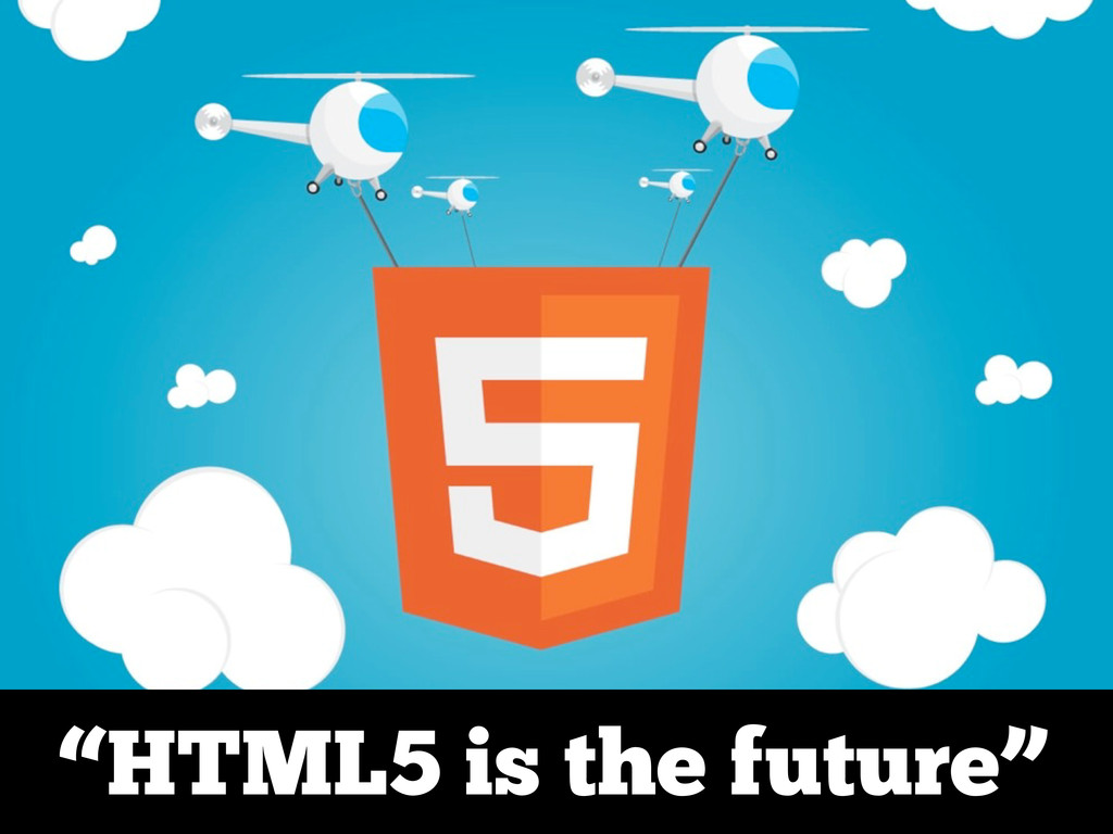 """HTML5 is the future"""
