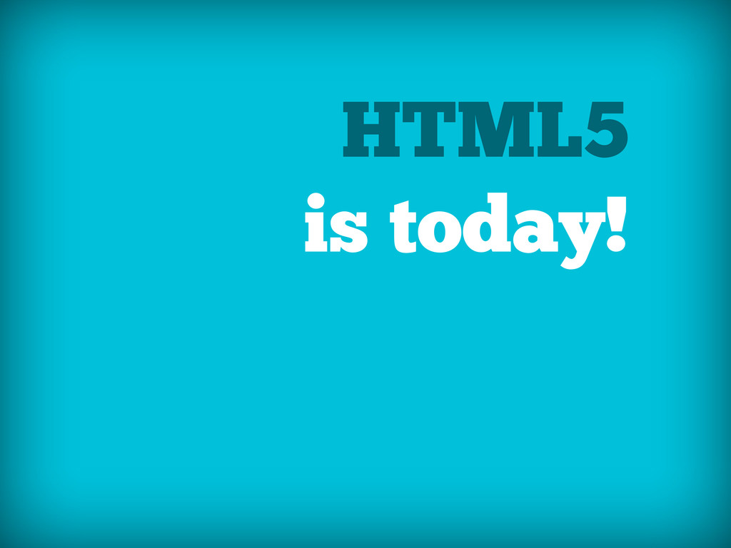HTML5 is today!