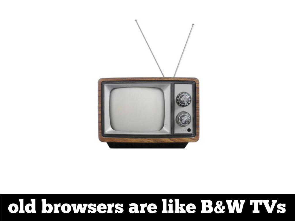old browsers are like B&W TVs