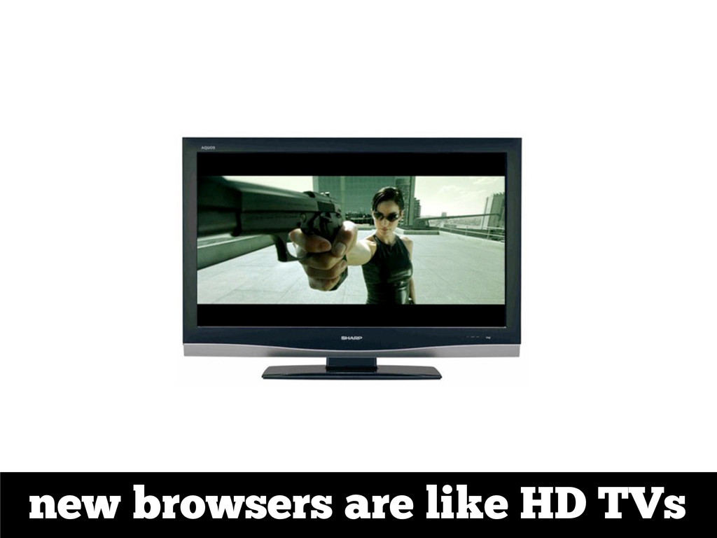 new browsers are like HD TVs