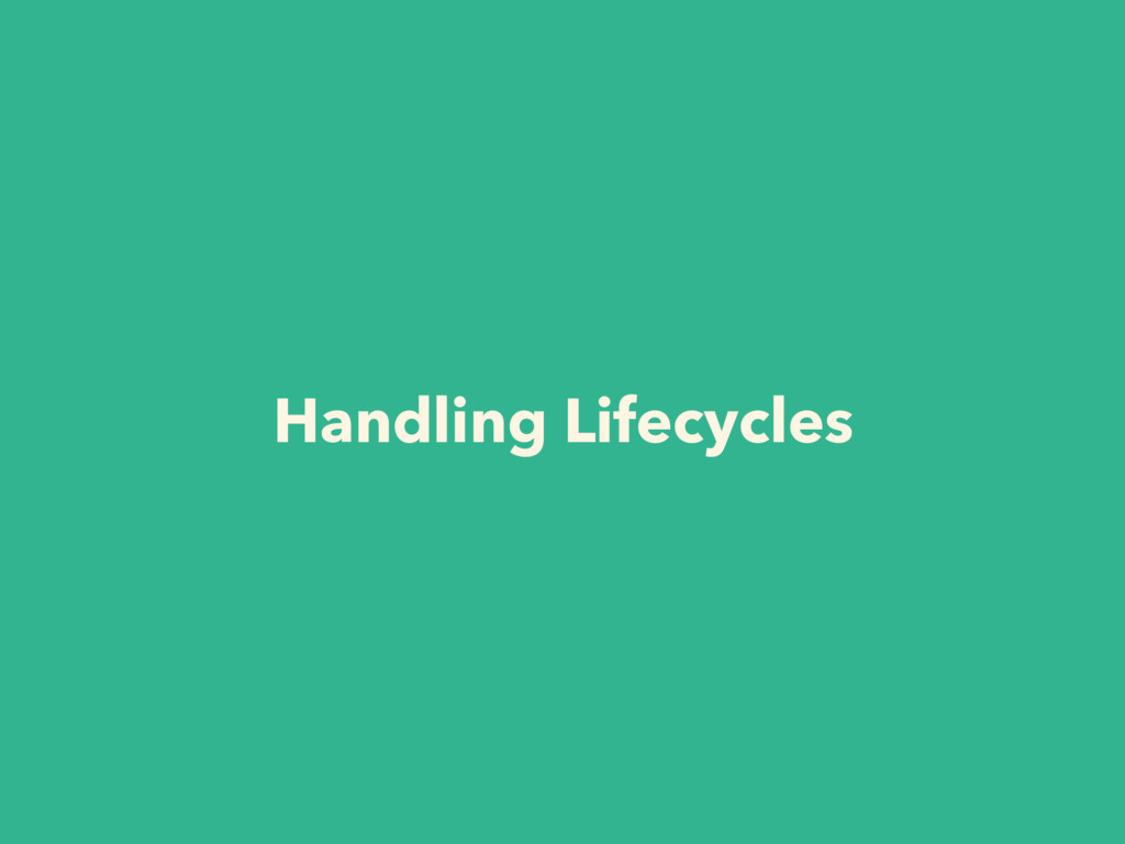 Handling Lifecycles