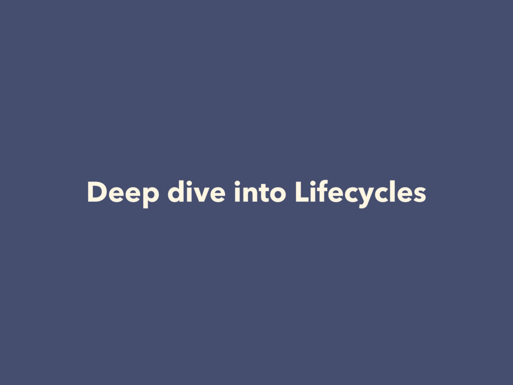 Deep dive into Lifecycles