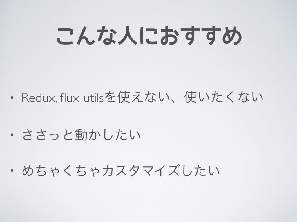 こんな人におすすめ • Redux, flux-utilsΛ͑ͳ͍ɺ͍ͨ͘ͳ͍ • ͬ͞͞ͱ...