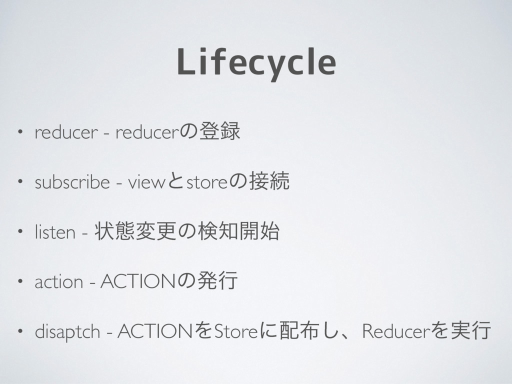 Lifecycle • reducer - reducerͷొ • subscribe - ...