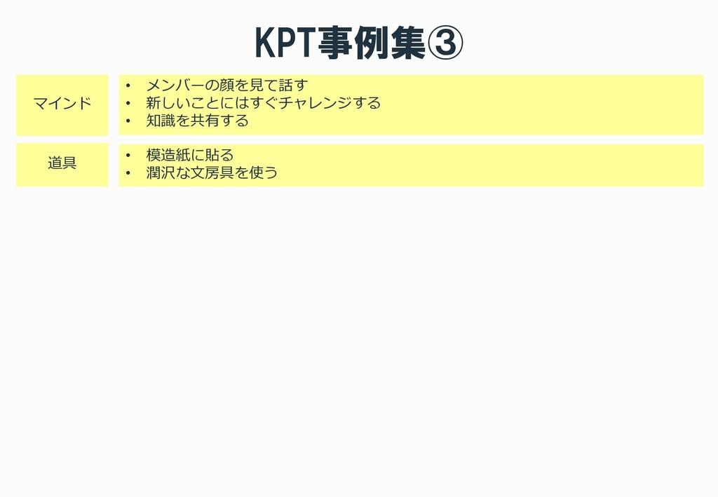 KPT事例集③ • メンバーの顔を見て話す • 新しいことにはすぐチャレンジする • 知識を共...