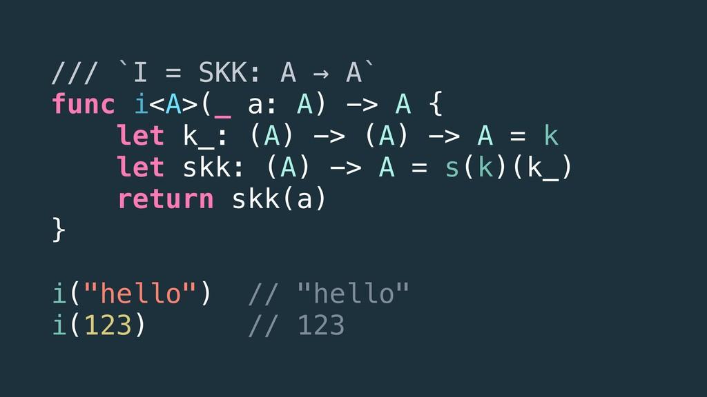 /// `I = SKK: A → A` func i<A>(_ a: A) -> A { l...