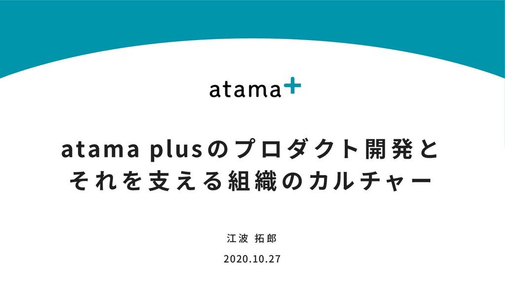 atama plus の プ ロ ダ クト 開 発 と そ れ を ⽀ え る 組 織 の カ...