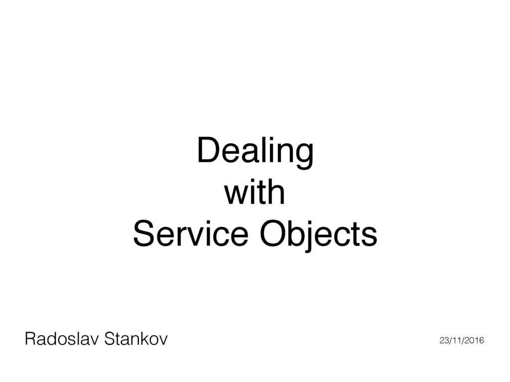 Dealing with Service Objects Radoslav Stankov 2...