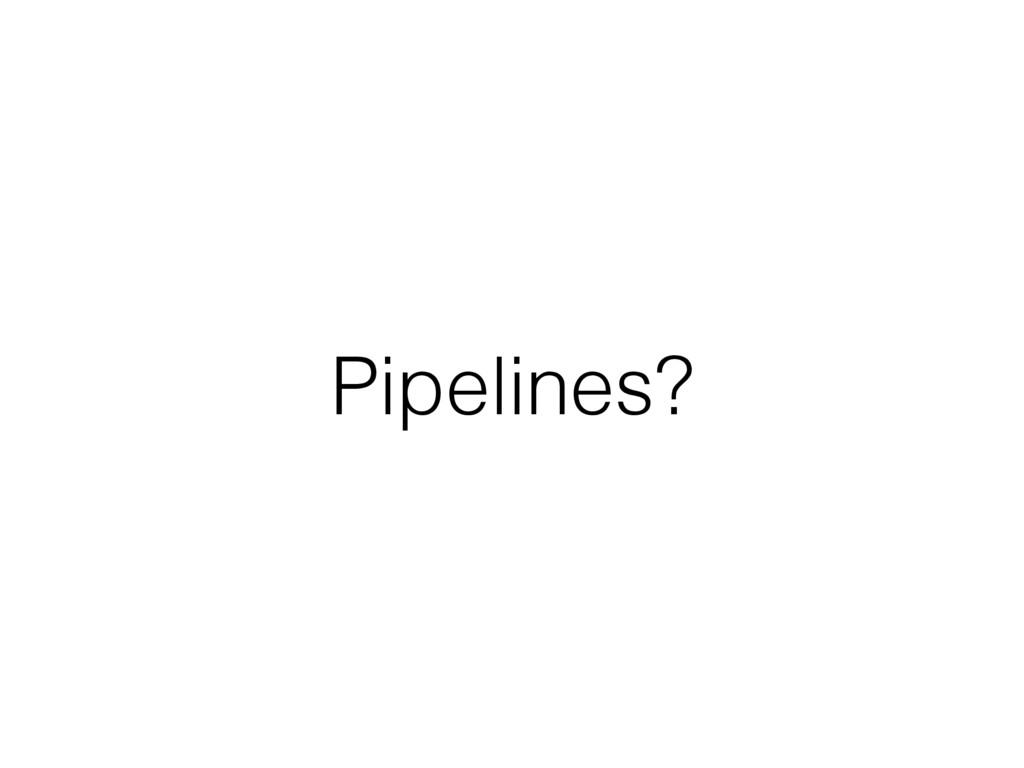 Pipelines?