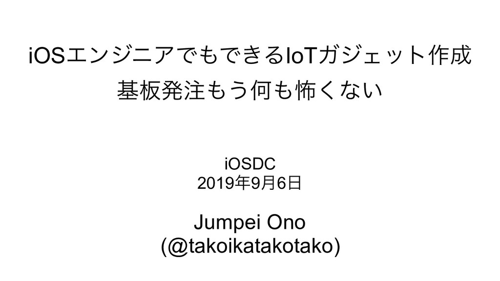 iOSΤϯδχΞͰͰ͖ΔIoTΨδΣοτ࡞ ج൘ൃ͏Կා͘ͳ͍ Jumpei Ono...