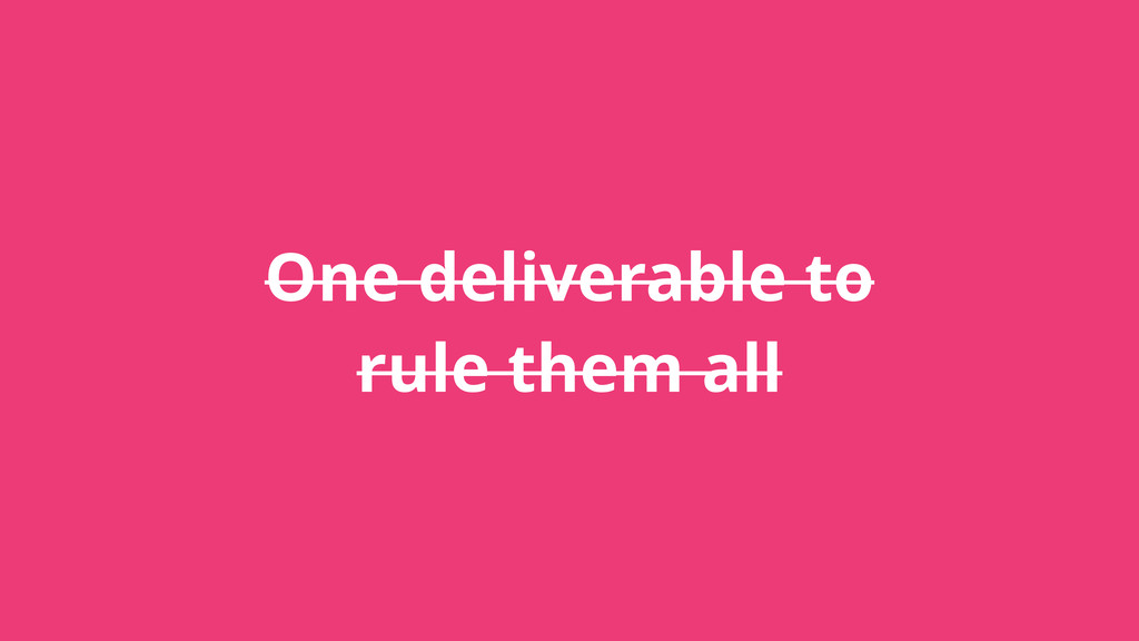 One deliverable to rule them all