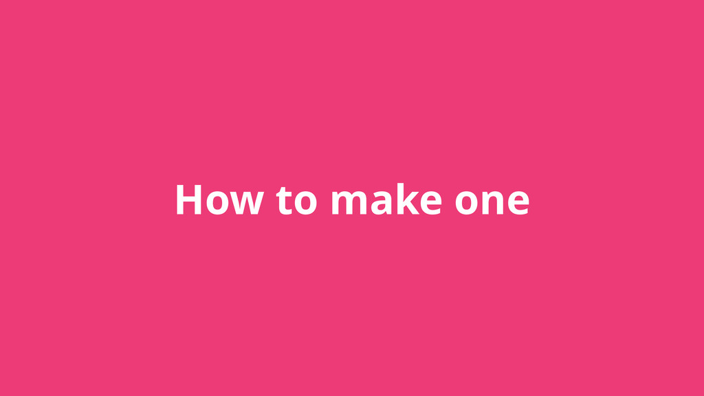 How to make one