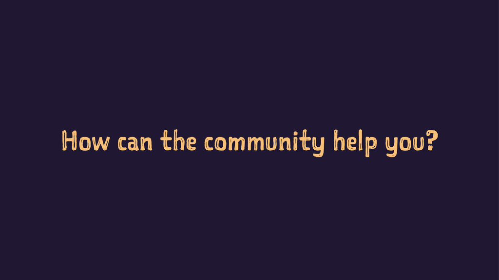 How can the community help you?