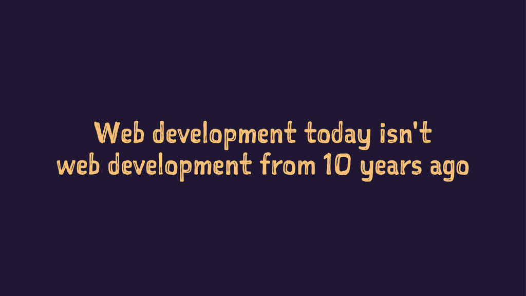 Web development today isn't web development fro...