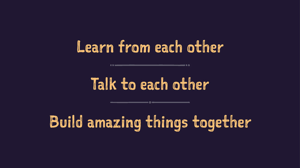 Learn from each other Talk to each other Build ...
