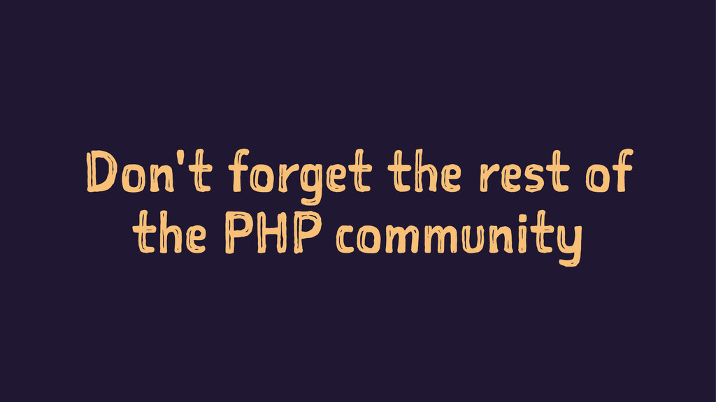 Don't forget the rest of the PHP community