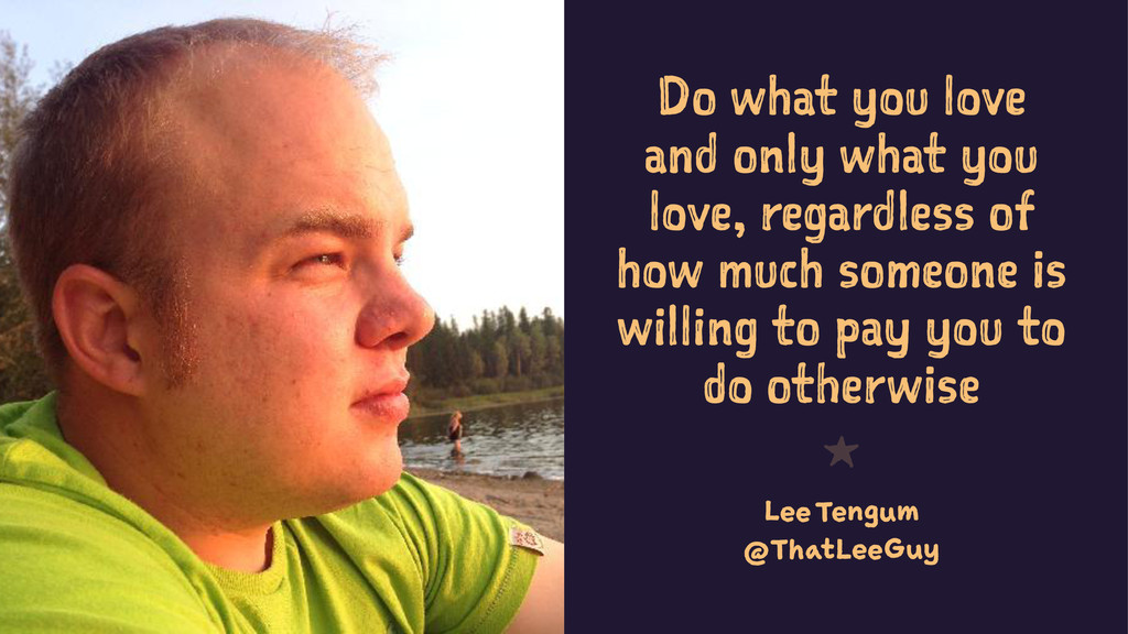 Do what you love and only what you love, regard...