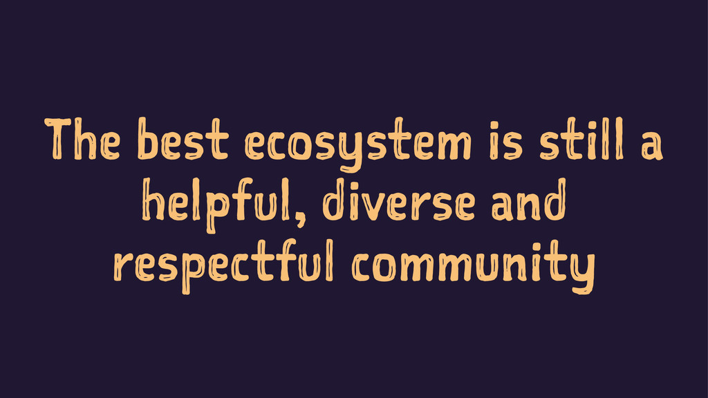 The best ecosystem is still a helpful, diverse ...