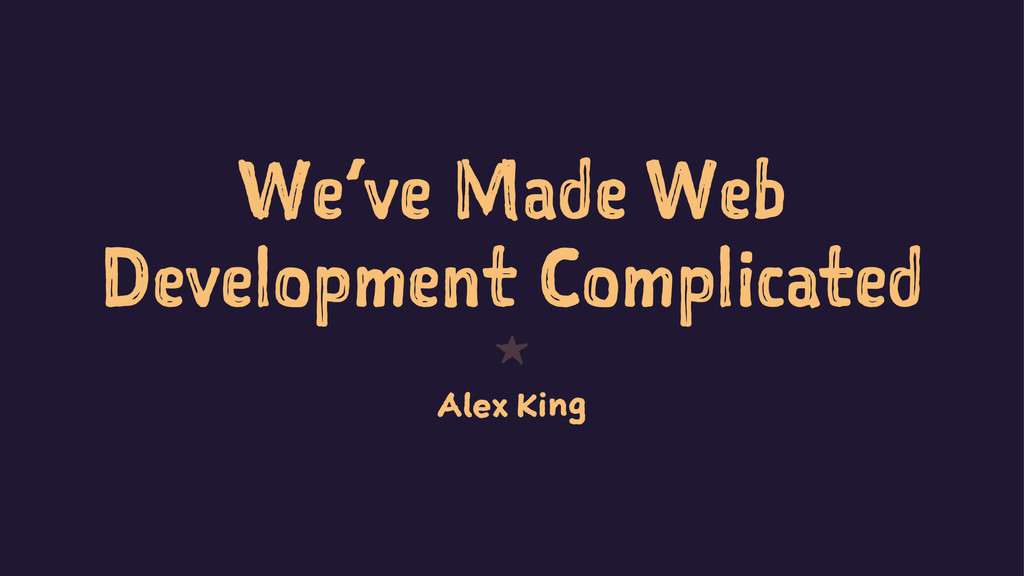 We've Made Web Development Complicated 1 Alex K...