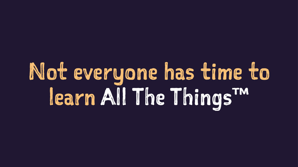 Not everyone has time to learn All The Things™