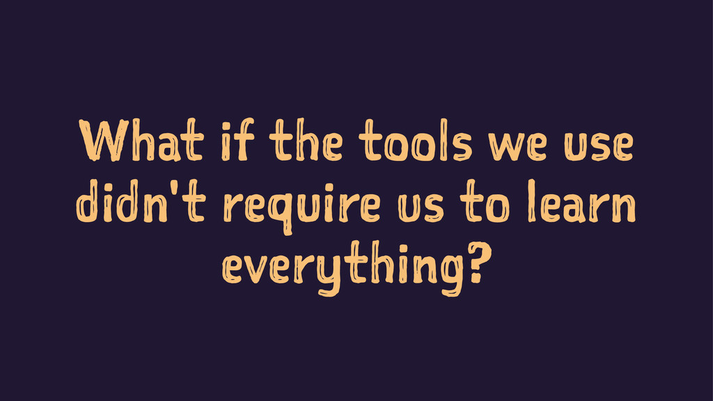 What if the tools we use didn't require us to l...