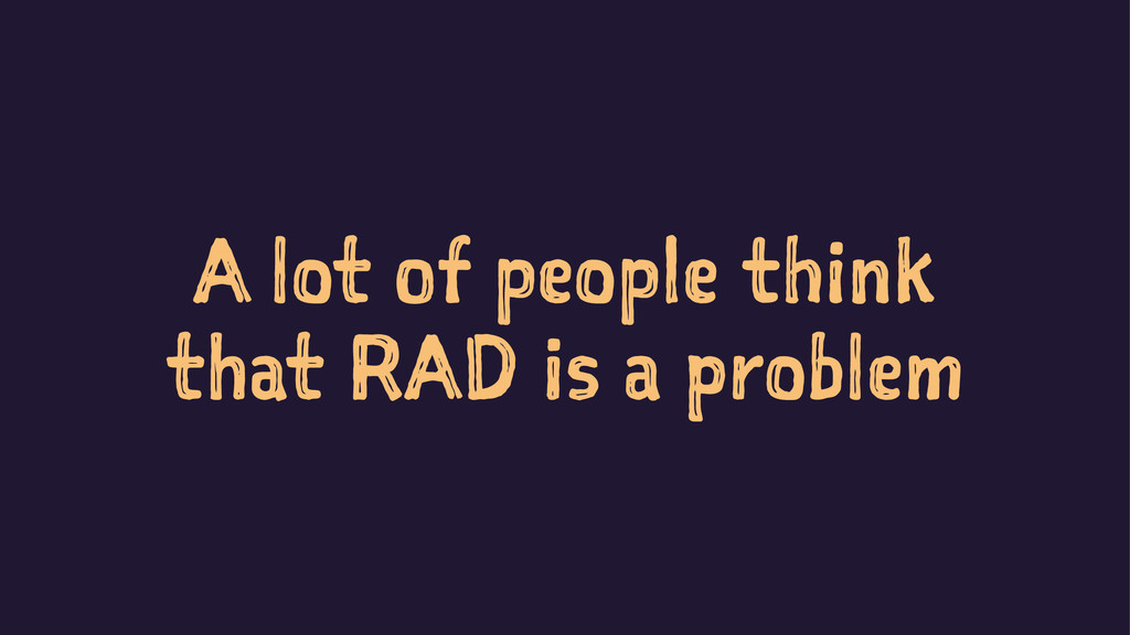 A lot of people think that RAD is a problem