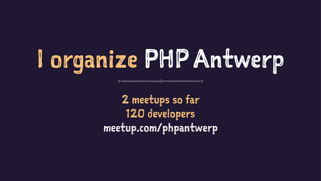 I organize PHP Antwerp 2 meetups so far 120 dev...