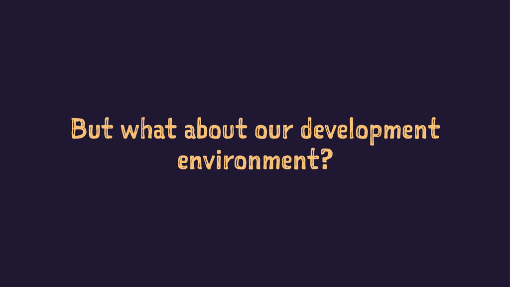 But what about our development environment?