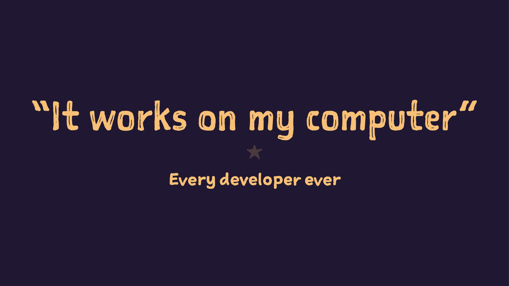 """It works on my computer"" 1 Every developer ever"