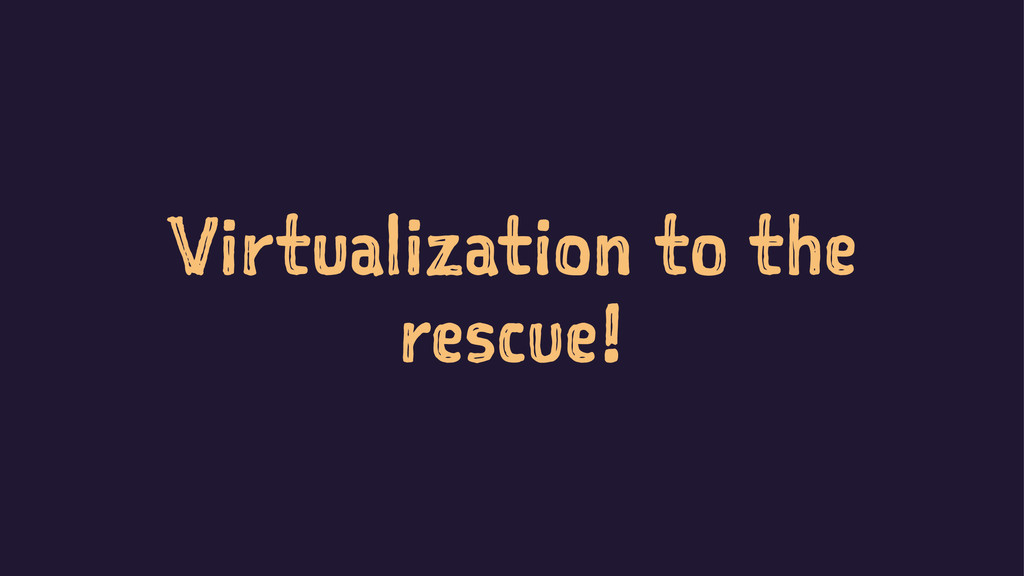 Virtualization to the rescue!