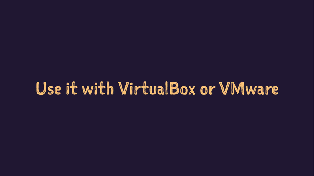 Use it with VirtualBox or VMware