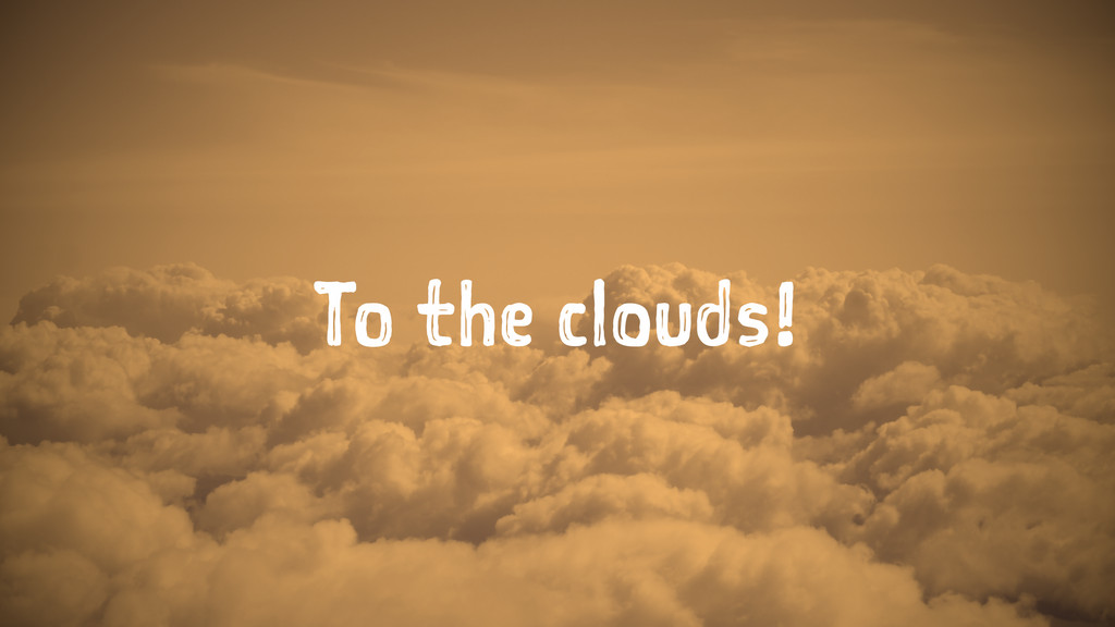 To the clouds!