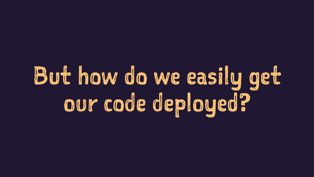 But how do we easily get our code deployed?