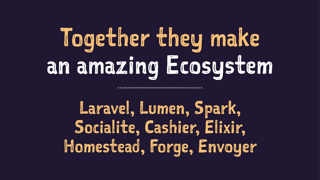 Together they make an amazing Ecosystem Laravel...