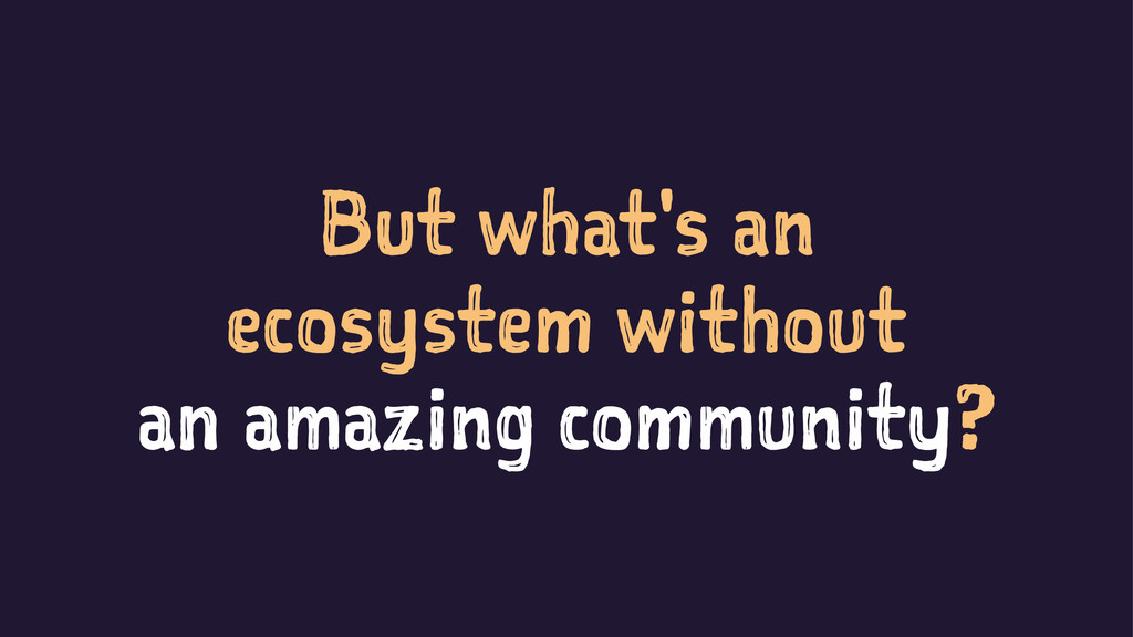 But what's an ecosystem without an amazing comm...
